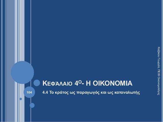 ΚΕΦΆΛΑΙΟ 4Ο- Η ΟΙΚΟΝΟΜΙΑ 4.4 Το κράτος ως παραγωγός και ως καταναλωτής104 ΚαζάκουΓεωργία,ΠΕ09Οικονομολόγος