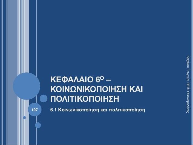 ΚΕΦΑΛΑΙΟ 6Ο – ΚΟΙΝΩΝΙΚΟΠΟΙΗΣΗ ΚΑΙ ΠΟΛΙΤΙΚΟΠΟΙΗΣΗ 6.1 Κοινωνικοποίηση και πολιτικοποίηση ΚαζάκουΓεωργία,ΠΕ09Οικονομολόγος 1...