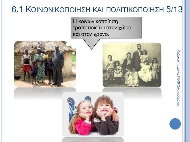 Η κοινωνικοποίηση τροποποιείται στον χώρο και στον χρόνο. 6.1 ΚΟΙΝΩΝΙΚΟΠΟΙΗΣΗ ΚΑΙ ΠΟΛΙΤΙΚΟΠΟΙΗΣΗ 5/13 ΚαζάκουΓεωργία,ΠΕ09Ο...