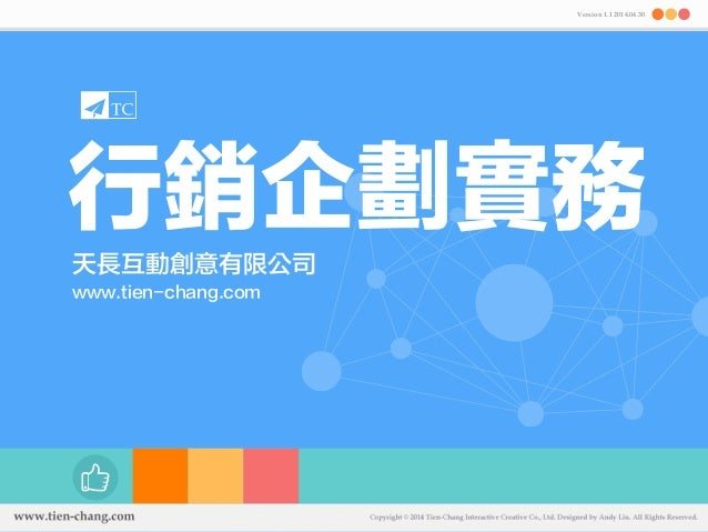 Version 1.1 2014.04.30  行銷企劃實務  天長互動創意有限公司  www.tien-chang.com