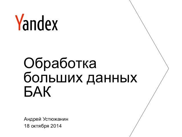 Обработка  больших данных  БАК  Андрей Устюжанин  18 октября 2014