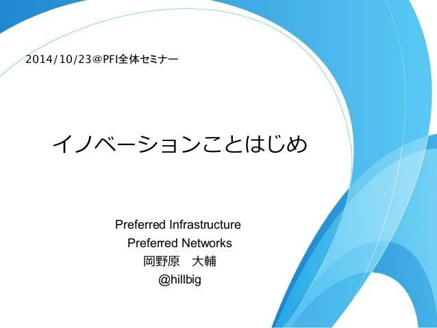 2014/10/23@PFI全体セミナー  イノベーションことはじめ  Preferred Infrastructure  Preferred Networks  岡野原 ⼤大輔  @hillbig