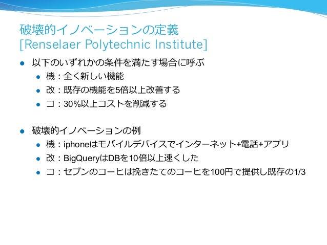 破壊的イノベーションの定義  [Renselaer Polytechnic Institute]  l 以下のいずれかの条件を満たす場合に呼ぶ  l 機:全く新しい機能  l 改:既存の機能を5倍以上改善する  l コ:30%以上コスト...