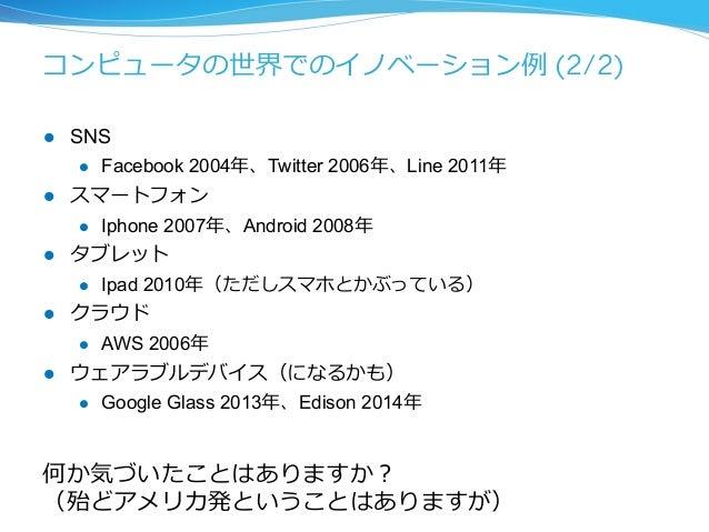 コンピュータの世界でのイノベーション例例 (2/2)  l SNS  l Facebook 2004年年、Twitter 2006年年、Line 2011年年  l スマートフォン  l Iphone 2007年年、Android 20...