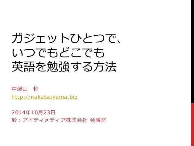 ガジェットひとつで、  いつでもどこでも  英語を勉強する方法  中津山恒  http://nakatsuyama.biz  2014年10月23日  於:アイティメディア株式会社会議室