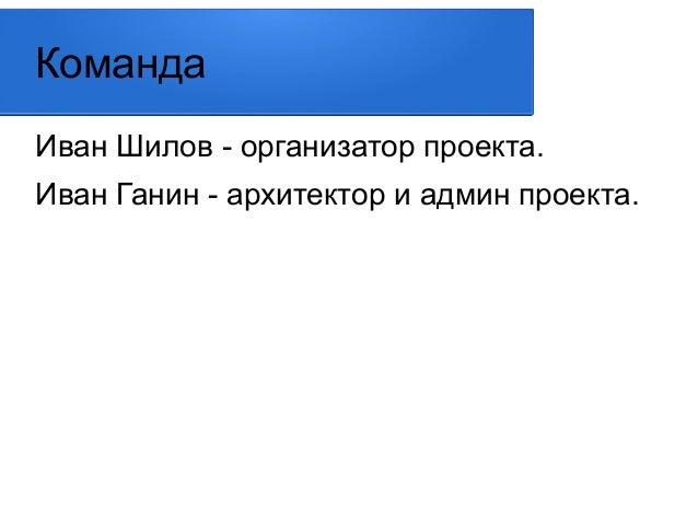 Команда  Иван Шилов - организатор проекта.  Иван Ганин - архитектор и админ проекта.
