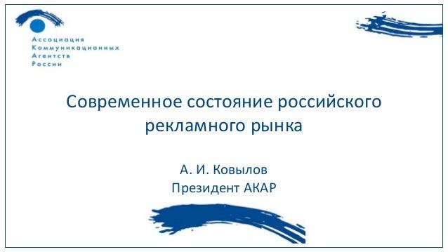 Современное состояние российского  рекламного рынка  А. И. Ковылов  Президент АКАР