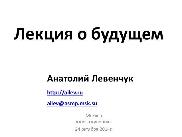 Лекция о будущем  Анатолий Левенчук  http://ailev.ru  ailev@asmp.msk.su  Москва  «точка кипения»  24 октября 2014г.