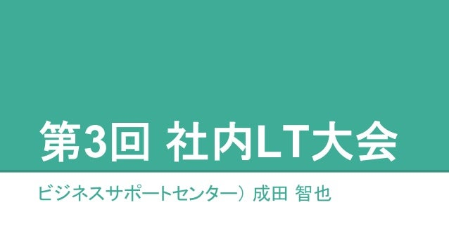 第3回 社内LT大会  ビジネスサポートセンター) 成田 智也