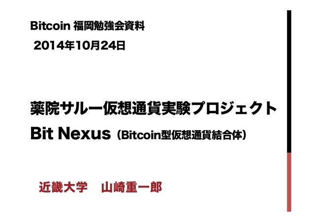 Bitcoin 福岡勉強会資料  2014年10月24日    薬院サルー仮想通貨実験プロジェクト  Bit Nexus(Bitcoin型仮想通貨結合体)  近畿大学 山崎重一郎