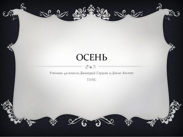 ОСЕНЬ  Ученики 4а класса Дмитрий Глушко и Денис Кютт  TMRG