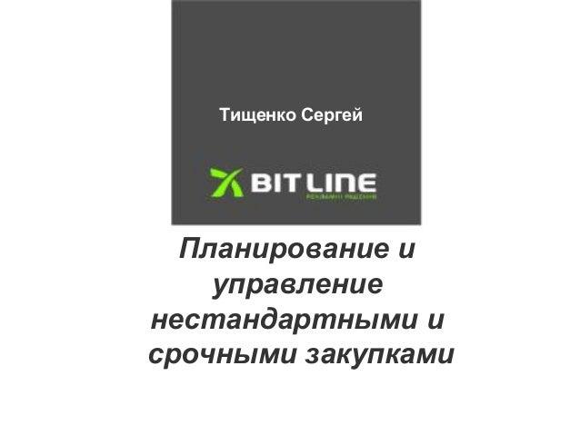 Тищенко Сергей  Планирование и  управление  нестандартными и  срочными закупками