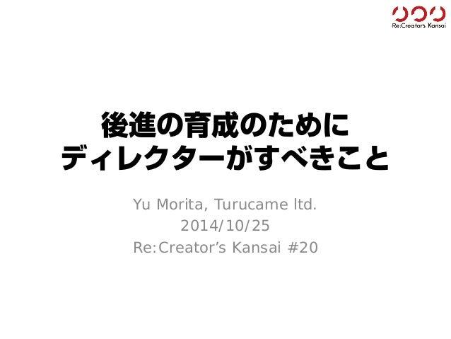 後進の育成のために ディレクターがすべきこと  Yu Morita, Turucameltd.  2014/10/25  Re:Creator'sKansai#20