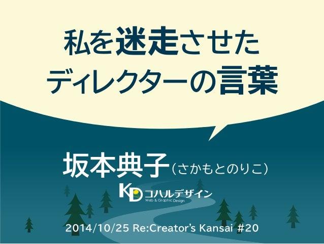私を迷走させた  ディレクターの言葉  坂本典子(さかもとのりこ)  Web & Graphic Design  2014/10/25 Re:Creator's Kansai #20