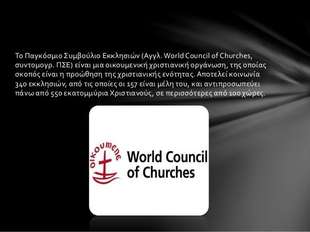 Το Παγκόσμιο Συμβούλιο Εκκλησιών (Αγγλ. World Council of Churches,  συντομογρ. ΠΣΕ) είναι μια οικουμενική χριστιανική οργά...