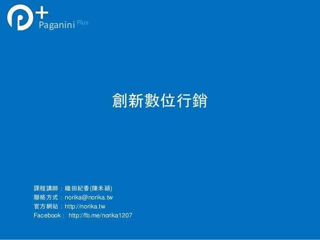 創新數位行銷  Paganini Plus  課程講師:織田紀香(陳禾穎)  聯絡方式:norika@norika.tw  官方網站:http://norika.tw  Facebook: http://fb.me/norika1207