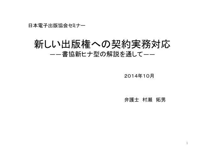 日本電子出版協会セミナー  2014年10月  弁護士村瀬拓男  1  新しい出版権への契約実務対応  ――書協新ヒナ型の解説を通して――