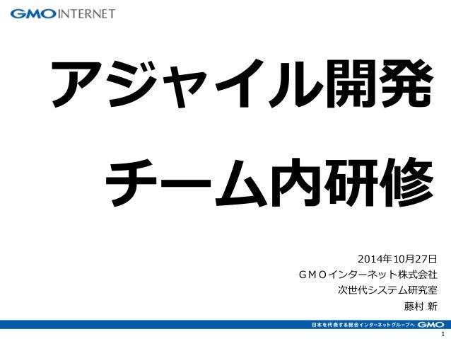 1  2014年10月27日 GMOインターネット株式会社 次世代システム研究室 藤村 新  アジャイル開発 チーム内研修