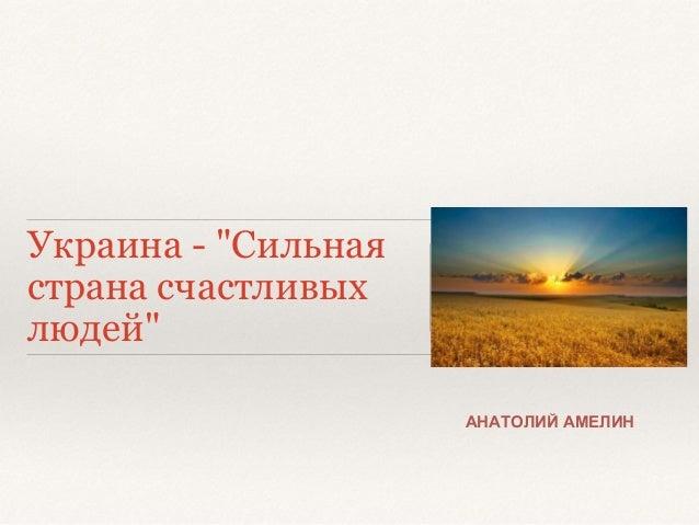 """Украина - """"Сильная  страна счастливых  людей""""  АНАТОЛИЙ АМЕЛИН"""