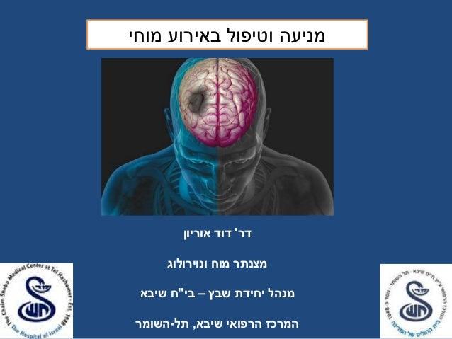 """מניעה וטיפול באירוע מוחי  דר' דוד אוריון  מצנתר מוח ונוירולוג  מנהל יחידת שבץ – בי""""ח שיבא  המרכז הרפואי שיבא, תל-השומר"""
