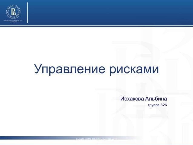 Управление рисками  Исхакова Альбина  группа 626  Высшая школа экономики, Москва, 2013  www.hse.ru