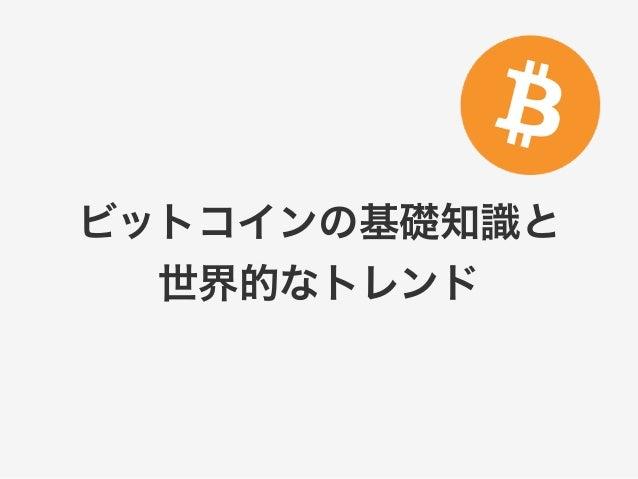 ビットコインの基礎知識と  世界的なトレンド