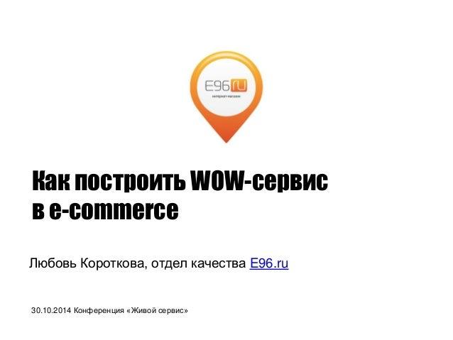 КакпостроитьWOW-сервис  в e-commerce  Любовь Короткова, отделкачестваE96.ru  30.10.2014 Конференция«Живойсервис»