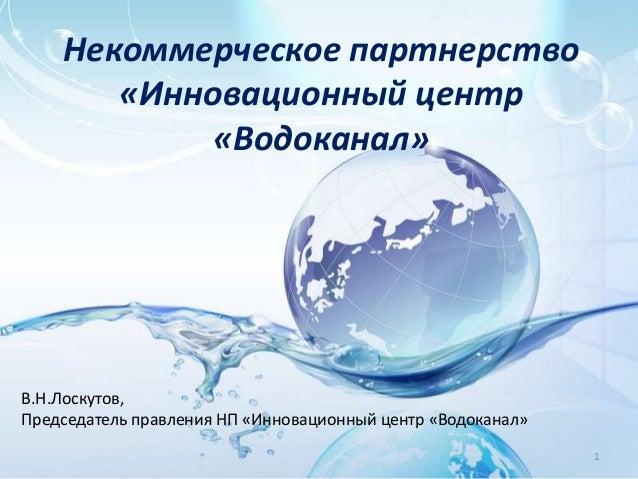 Некоммерческое партнерство  «Инновационный центр  «Водоканал»  1  В.Н.Лоскутов,  Председатель правления НП «Инновационный ...