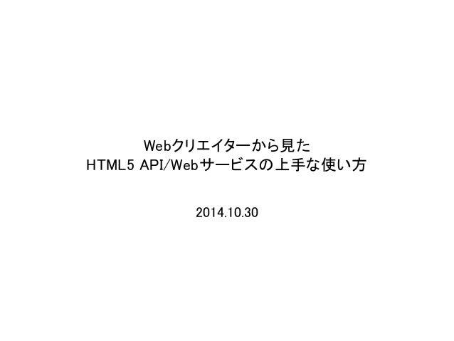 Webクリエイターから見た  HTML5 API/Webサービスの上手な使い方  2014.10.30