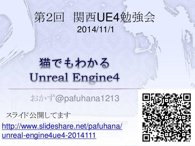 第2回関西UE4勉強会  2014/11/1  おかず@pafuhana1213  スライド公開してます  1  http://www.slideshare.net/pafuhana/  unreal-engine4ue4-2014111