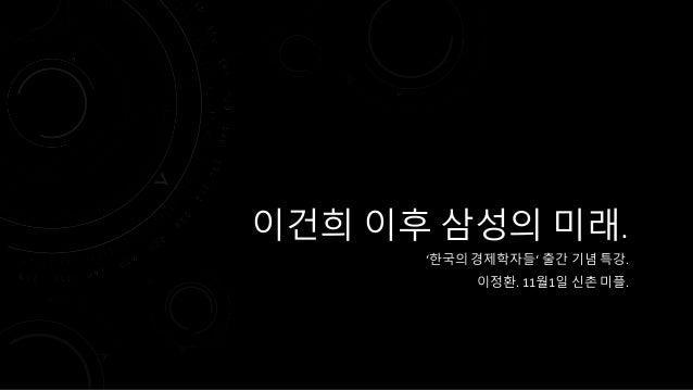 이건희 이후 삼성의 미래.  '한국의 경제학자들' 출간 기념 특강.  이정환. 11월1일 신촌 미플.