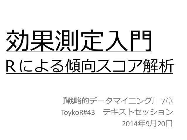 効果測定入門  『戦略的データマイニング』 7章  ToykoR#43 テキストセッション  2014年9月20日  Rによる傾向スコア解析