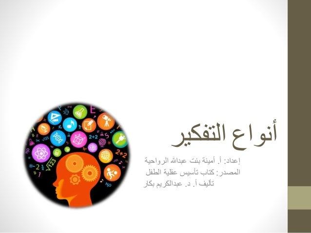 أنواع التفكير  إعداد: أ. أمينة بنت عبدالله الرواحية  المصدر: كتاب تأسيس عقلية الطفل  تأليف أ. د. عبدالكريم بكار