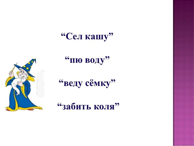 """Сел кашу""  ""пю воду""  ""веду сёмку""  ""забить коля"""