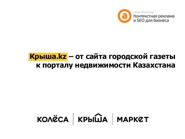 Крыша.kz–от сайта городской газеты к порталу недвижимости Казахстана