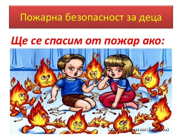 Пожарна безопасност за деца  Ще се спасим от пожар ако: