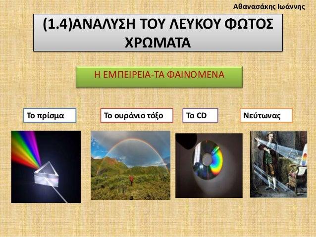 (1.4)ΑΝΑΛΥΣΗ ΤΟΥ ΛΕΥΚΟΥ ΦΩΤΟΣ ΧΡΩΜΑΤΑ Η ΕΜΠΕΙΡΕΙΑ-ΤΑ ΦΑΙΝΟΜΕΝΑ Το πρίσμα Το ουράνιο τόξο Το CD Νεύτωνας Αθανασάκης Ιωάννης
