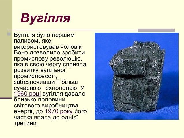 Вугілля   Вугілля було першим  паливом, яке  використовував чоловік.  Воно дозволило зробити  промислову революцію,  яка ...