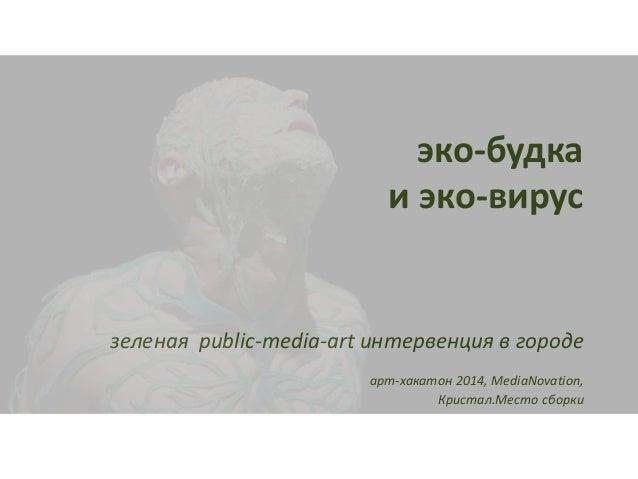 эко-будка  и эко-вирус  зеленая public-media-art интервенция в городе  арт-хакатон 2014, MediaNovation,  Кристал.Место сбо...