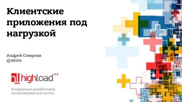 Клиентские  приложения под  нагрузкой  Андрей Смирнов  @smira