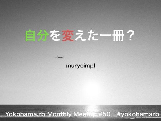 自分を変えた一冊?  muryoimpl  Yokohama.rb Monthly Meetup #50 #yokohamarb