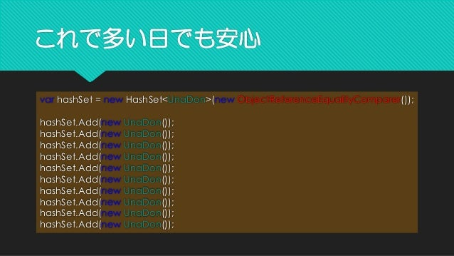 これで多い日でも安心 varhashSet= newHashSet<UnaDon>(newObjectReferenceEqualityComparer()); hashSet.Add(newUnaDon()); hashSet.Add(new...