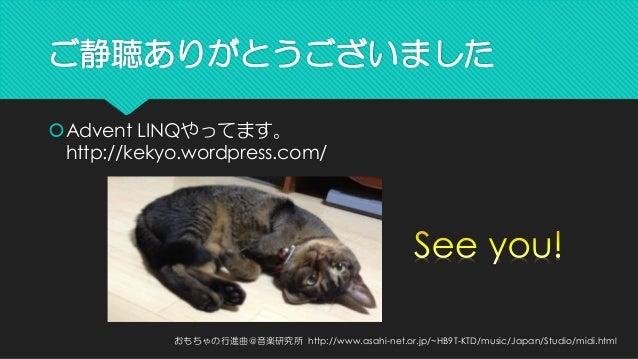 ご静聴ありがとうございました  Advent LINQやってます。 http://kekyo.wordpress.com/  おもちゃの行進曲@音楽研究所http://www.asahi-net.or.jp/~HB9T-KTD/music/J...