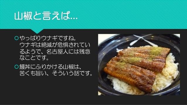 山椒と言えば...  やっぱりウナギですね。 ウナギは絶滅が危惧されてい るようで、名古屋人には残念 なことです。  鰻丼にふりかける山椒は、 苦くも旨い、そういう話です。