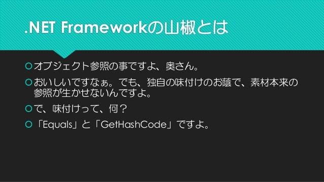 .NET Frameworkの山椒とは  オブジェクト参照の事ですよ、奥さん。  おいしいですなぁ。でも、独自の味付けのお蔭で、素材本来の 参照が生かせないんですよ。  で、味付けって、何?  「Equals」と「GetHashCode...