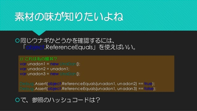 素材の味が知りたいよね  同じウナギかどうかを確認するには、 「object.ReferenceEquals」を使えばいい。 // これは私の鰻丼? varunadon1 = newUnaDon(); varunadon2 = unadon1...