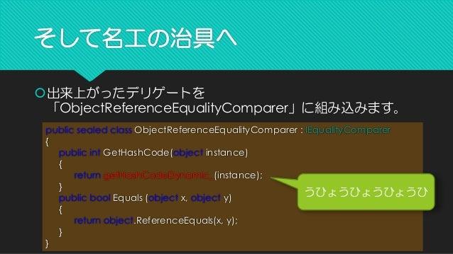 そして名工の治具へ  出来上がったデリゲートを 「ObjectReferenceEqualityComparer」に組み込みます。 public sealed classObjectReferenceEqualityComparer: IEq...