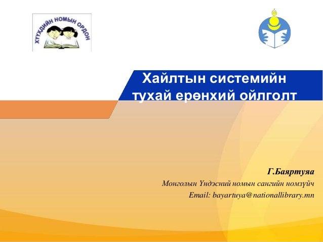 Хайлтын системийн  тухай ерөнхий ойлголт  Г.Баяртуяа  Монголын Үндэсний номын сангийн номзүйч  Email: bayartuya@nationalli...