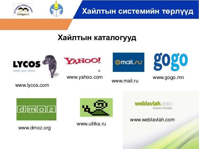 Хайлтын системийн төрлүүд  www.lycos.com  www.dmoz.org  www.gogo.mn  Хайлтын каталогууд  www.ulitka.ru  www.mail.ru  www.y...