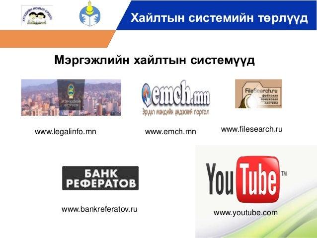 Хайлтын системийн төрлүүд  Мэргэжлийн хайлтын системүүд  www.legalinfo.mn www.emch.mn www.filesearch.ru  www.youtube.com  ...